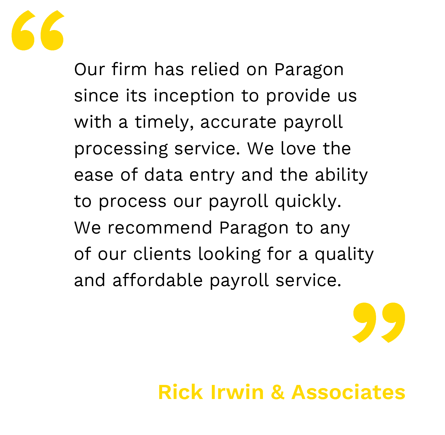 our firm has relied on paragon since its inception to provide us with a timely, accurate payroll processing service. we love the ease of data entry and the ability to process our payroll quickly. - rick Irwin and associates